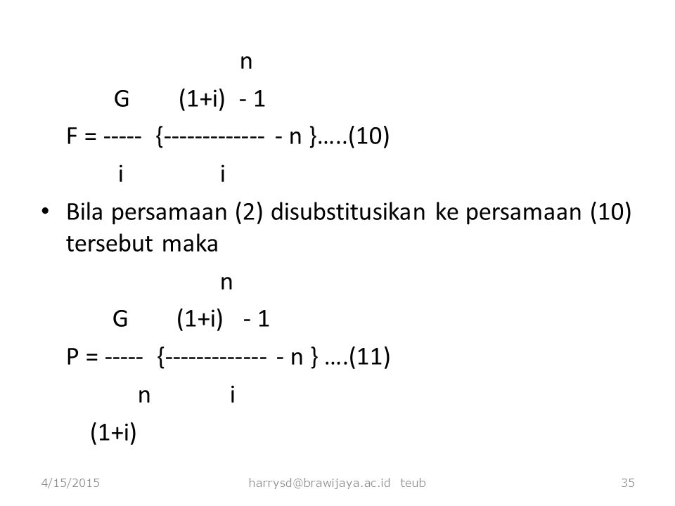 n G (1+i) - 1 F = ----- {------------- - n }…..(10) i i Bila persamaan (2) disubstitusikan ke persamaan (10) tersebut maka n G (1+i) - 1 P = ----- {--