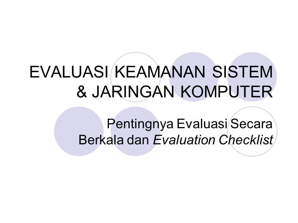 EVALUASI KEAMANAN SISTEM & JARINGAN KOMPUTER Pentingnya Evaluasi Secara Berkala dan Evaluation Checklist