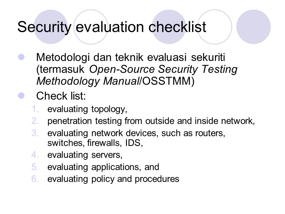 Security evaluation checklist Metodologi dan teknik evaluasi sekuriti (termasuk Open-Source Security Testing Methodology Manual/OSSTMM) Check list: 1.evaluating topology, 2.penetration testing from outside and inside network, 3.evaluating network devices, such as routers, switches, firewalls, IDS, 4.evaluating servers, 5.evaluating applications, and 6.evaluating policy and procedures
