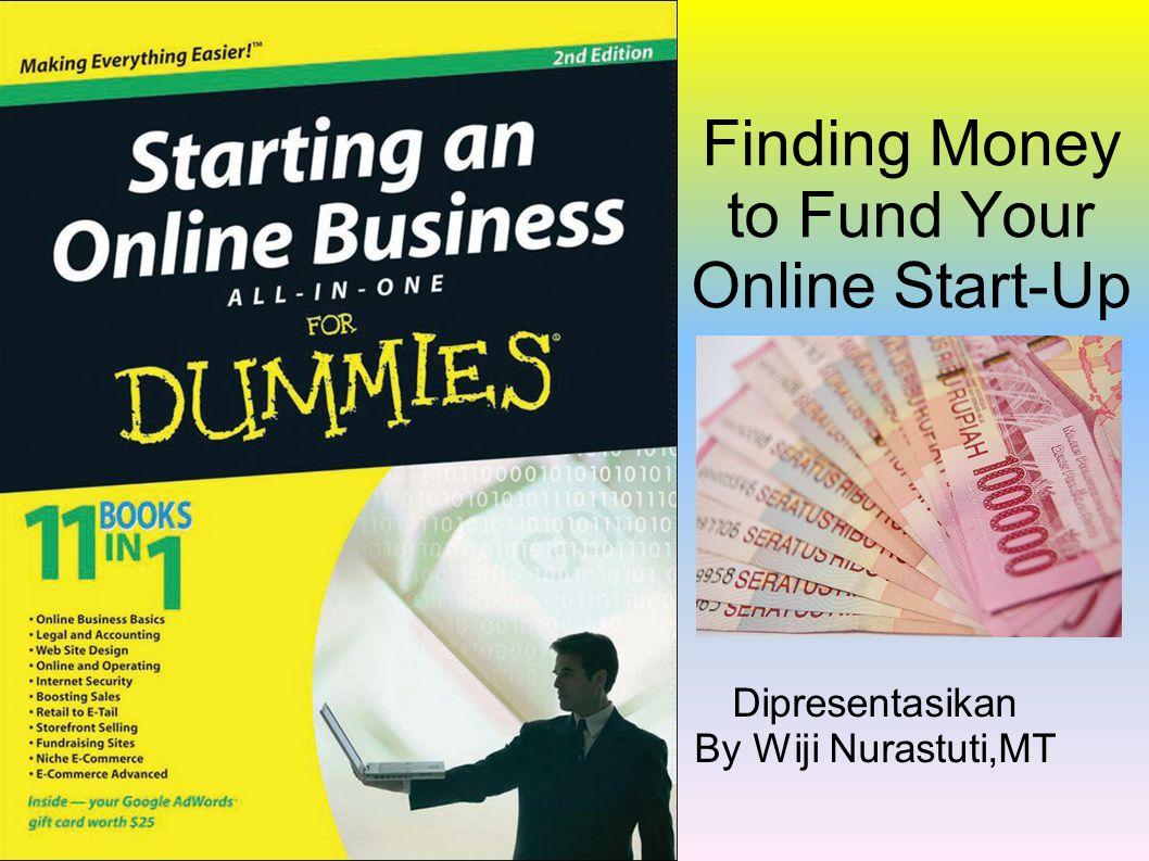 Finding Money to Fund Your Online Start-Up Dipresentasikan By Wiji Nurastuti,MT