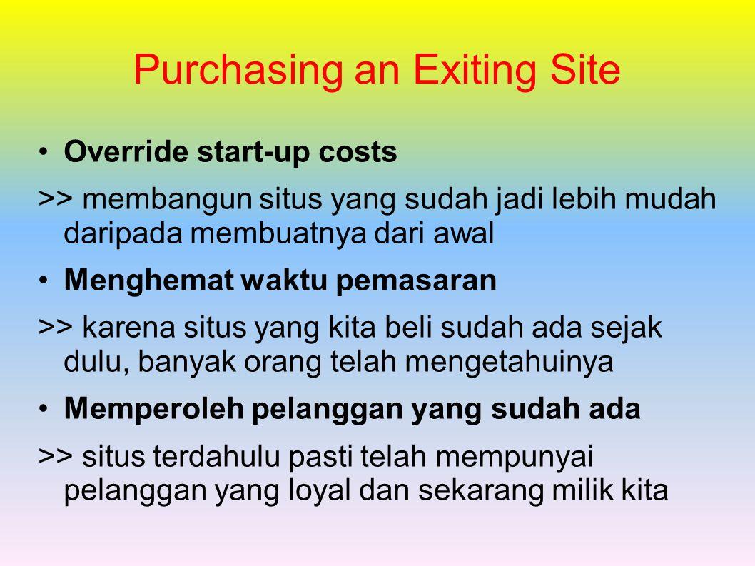 Purchasing an Exiting Site Override start-up costs >> membangun situs yang sudah jadi lebih mudah daripada membuatnya dari awal Menghemat waktu pemasaran >> karena situs yang kita beli sudah ada sejak dulu, banyak orang telah mengetahuinya Memperoleh pelanggan yang sudah ada >> situs terdahulu pasti telah mempunyai pelanggan yang loyal dan sekarang milik kita