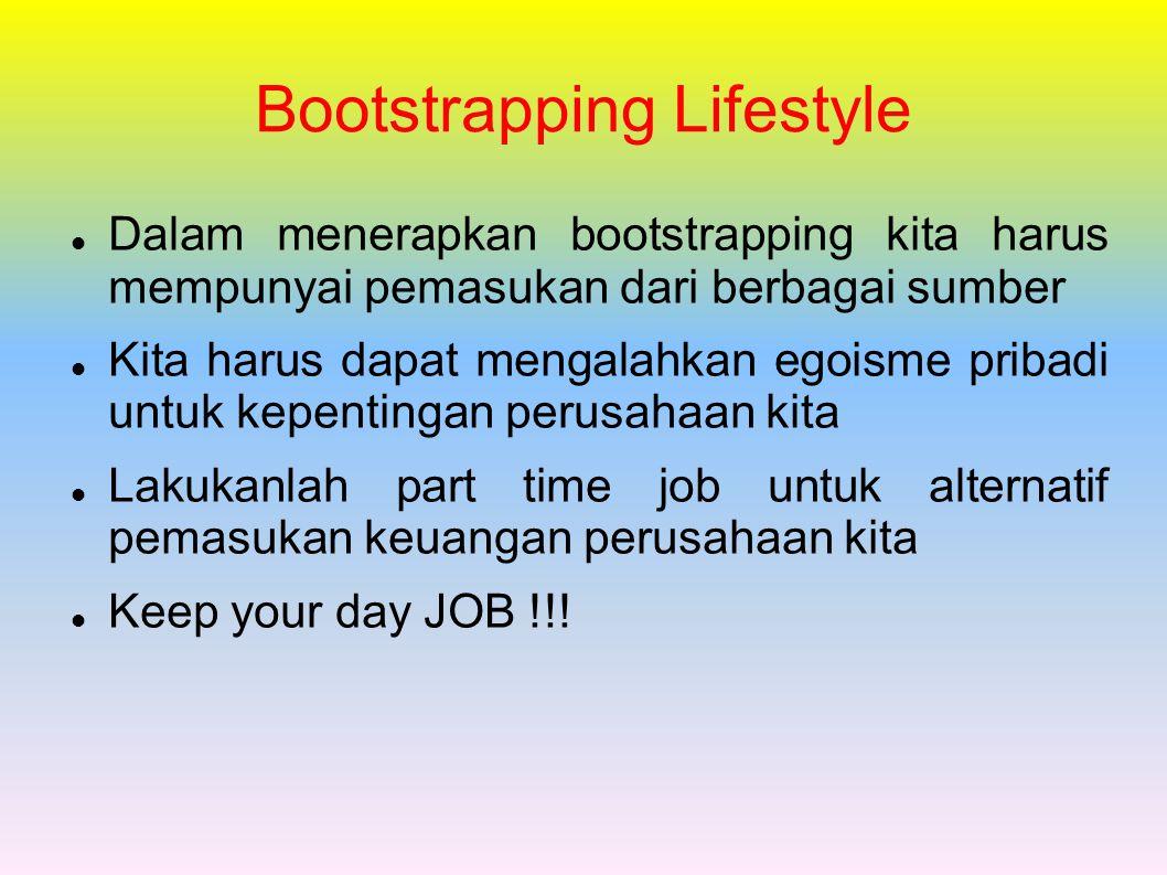 Bootstrapping Lifestyle Dalam menerapkan bootstrapping kita harus mempunyai pemasukan dari berbagai sumber Kita harus dapat mengalahkan egoisme pribadi untuk kepentingan perusahaan kita Lakukanlah part time job untuk alternatif pemasukan keuangan perusahaan kita Keep your day JOB !!!