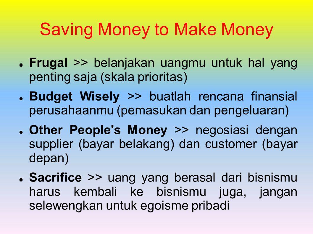 Saving Money to Make Money Frugal >> belanjakan uangmu untuk hal yang penting saja (skala prioritas) Budget Wisely >> buatlah rencana finansial perusahaanmu (pemasukan dan pengeluaran) Other People s Money >> negosiasi dengan supplier (bayar belakang) dan customer (bayar depan) Sacrifice >> uang yang berasal dari bisnismu harus kembali ke bisnismu juga, jangan selewengkan untuk egoisme pribadi