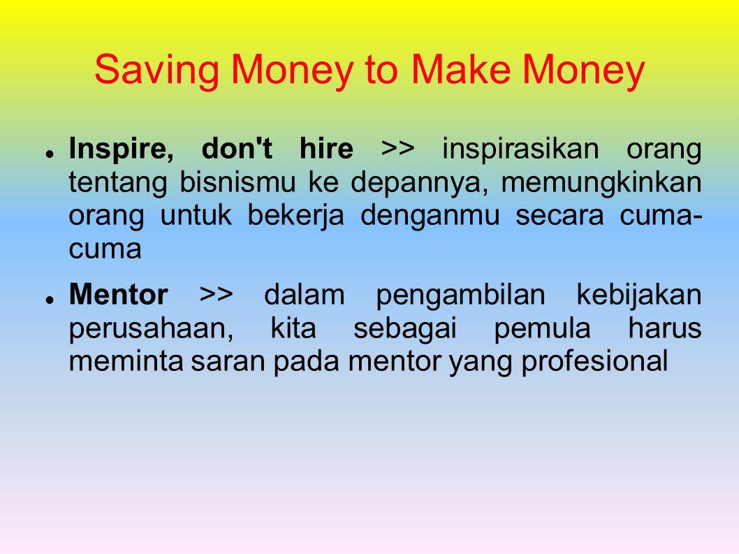 Saving Money to Make Money Inspire, don't hire >> inspirasikan orang tentang bisnismu ke depannya, memungkinkan orang untuk bekerja denganmu secara cu