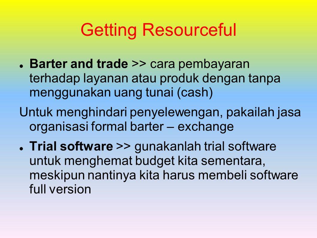 Getting Resourceful Barter and trade >> cara pembayaran terhadap layanan atau produk dengan tanpa menggunakan uang tunai (cash) Untuk menghindari penyelewengan, pakailah jasa organisasi formal barter – exchange Trial software >> gunakanlah trial software untuk menghemat budget kita sementara, meskipun nantinya kita harus membeli software full version