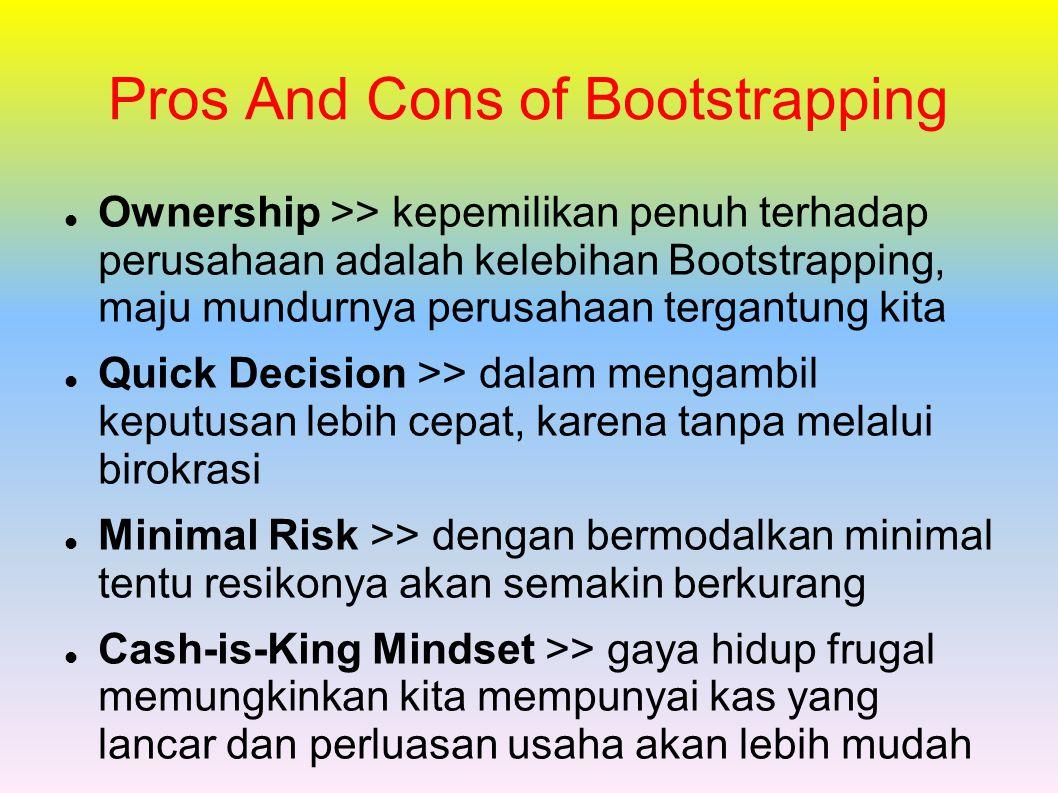 Pros And Cons of Bootstrapping Ownership >> kepemilikan penuh terhadap perusahaan adalah kelebihan Bootstrapping, maju mundurnya perusahaan tergantung kita Quick Decision >> dalam mengambil keputusan lebih cepat, karena tanpa melalui birokrasi Minimal Risk >> dengan bermodalkan minimal tentu resikonya akan semakin berkurang Cash-is-King Mindset >> gaya hidup frugal memungkinkan kita mempunyai kas yang lancar dan perluasan usaha akan lebih mudah