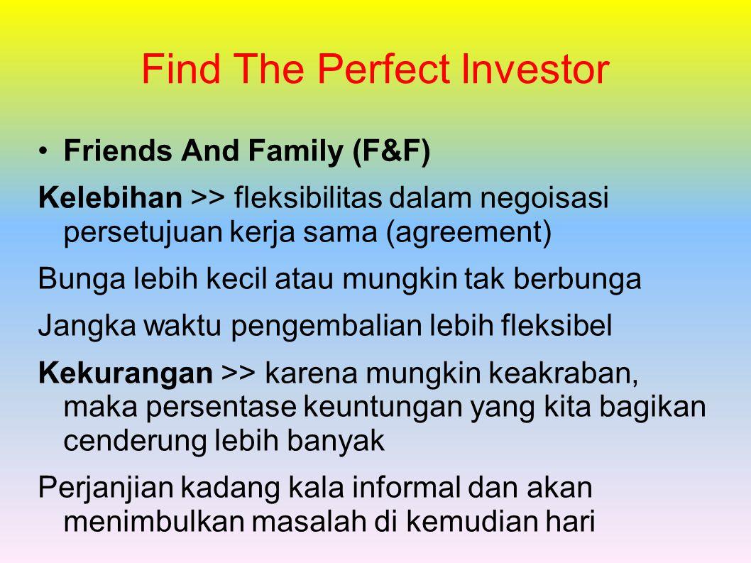 Find The Perfect Investor Friends And Family (F&F) Kelebihan >> fleksibilitas dalam negoisasi persetujuan kerja sama (agreement) Bunga lebih kecil atau mungkin tak berbunga Jangka waktu pengembalian lebih fleksibel Kekurangan >> karena mungkin keakraban, maka persentase keuntungan yang kita bagikan cenderung lebih banyak Perjanjian kadang kala informal dan akan menimbulkan masalah di kemudian hari