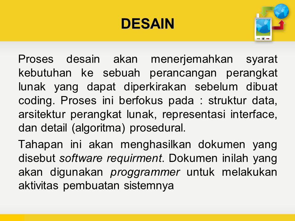 DESAIN Proses desain akan menerjemahkan syarat kebutuhan ke sebuah perancangan perangkat lunak yang dapat diperkirakan sebelum dibuat coding.