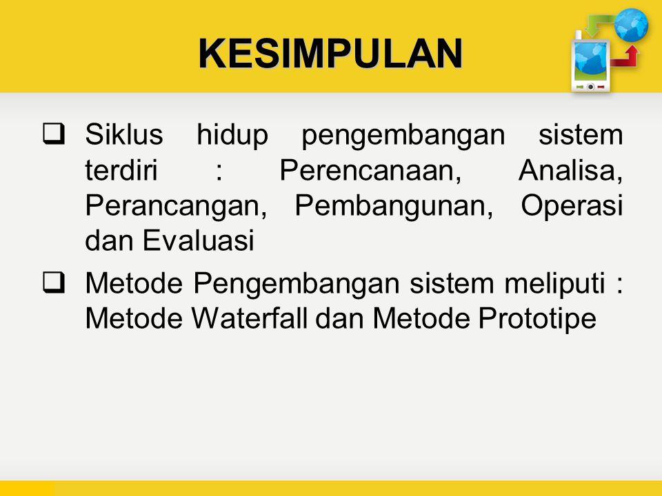 KESIMPULAN  Siklus hidup pengembangan sistem terdiri : Perencanaan, Analisa, Perancangan, Pembangunan, Operasi dan Evaluasi  Metode Pengembangan sistem meliputi : Metode Waterfall dan Metode Prototipe