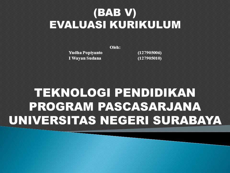 (BAB V) EVALUASI KURIKULUM Oleh: Yudha Popiyanto(127905006) I Wayan Sudana(127905010) TEKNOLOGI PENDIDIKAN PROGRAM PASCASARJANA UNIVERSITAS NEGERI SURABAYA
