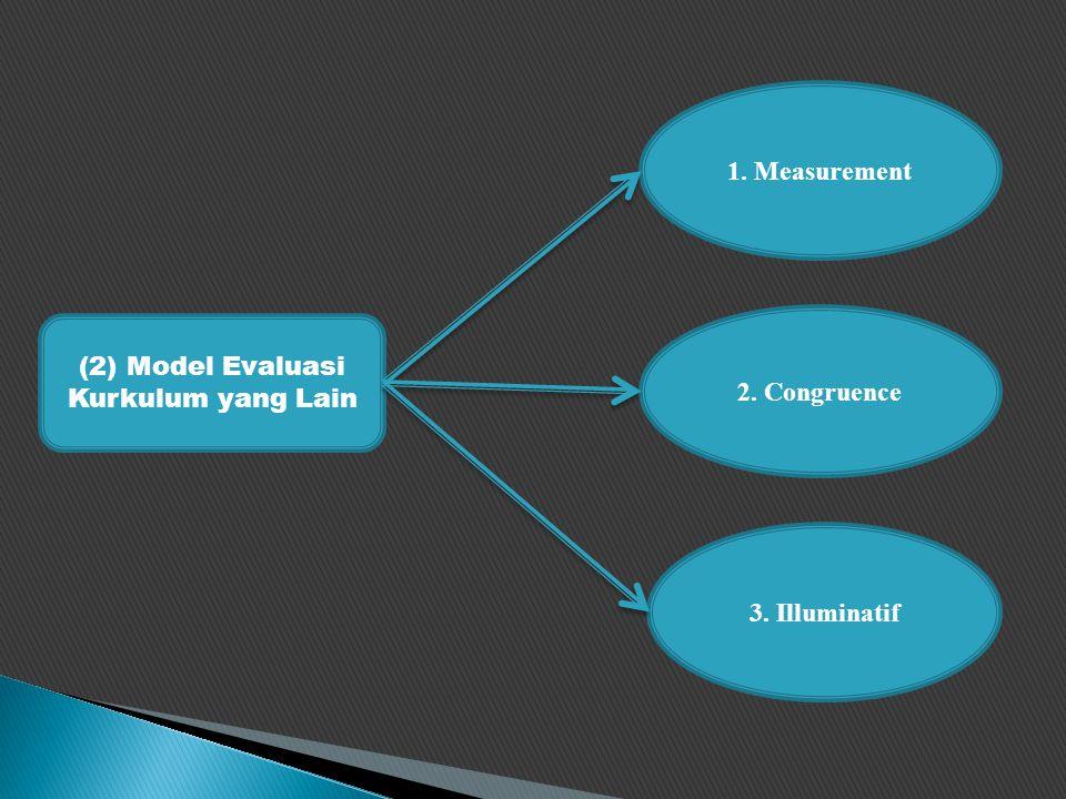 (2) Model Evaluasi Kurkulum yang Lain 1. Measurement 2. Congruence 3. Illuminatif