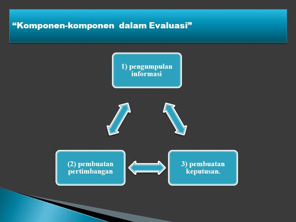 Komponen-komponen dalam Evaluasi 1) pengumpulan informasi 3) pembuatan keputusan.