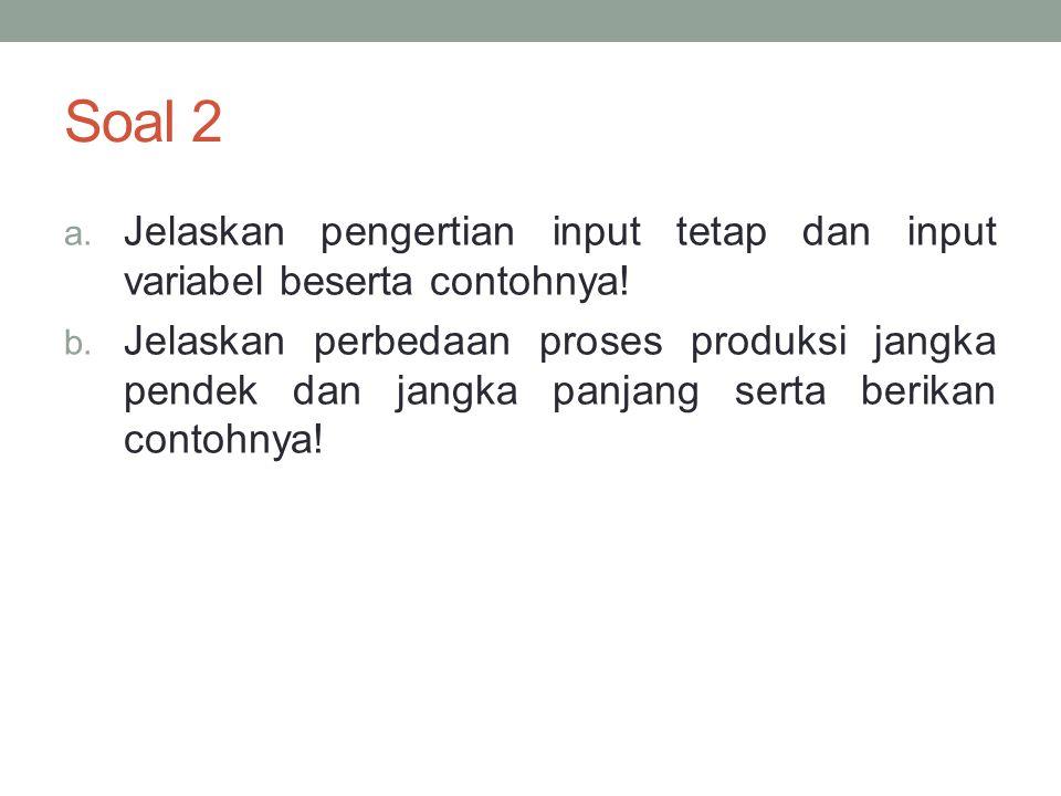 Soal 2 a.Jelaskan pengertian input tetap dan input variabel beserta contohnya.