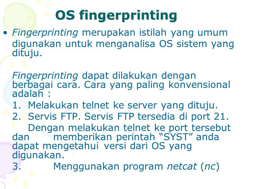 OS fingerprinting Fingerprinting merupakan istilah yang umum digunakan untuk menganalisa OS sistem yang dituju. Fingerprinting dapat dilakukan dengan