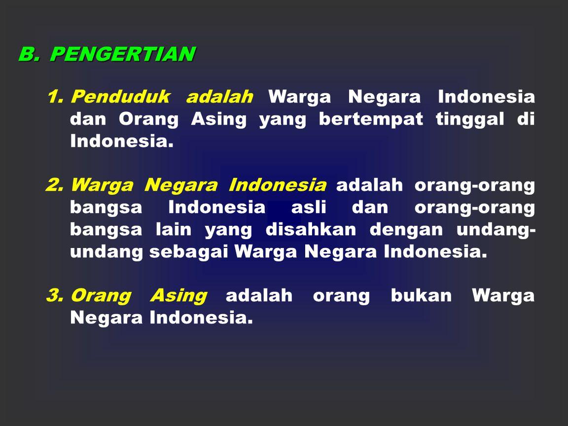 B.PENGERTIAN 1.Penduduk adalah Warga Negara Indonesia dan Orang Asing yang bertempat tinggal di Indonesia.