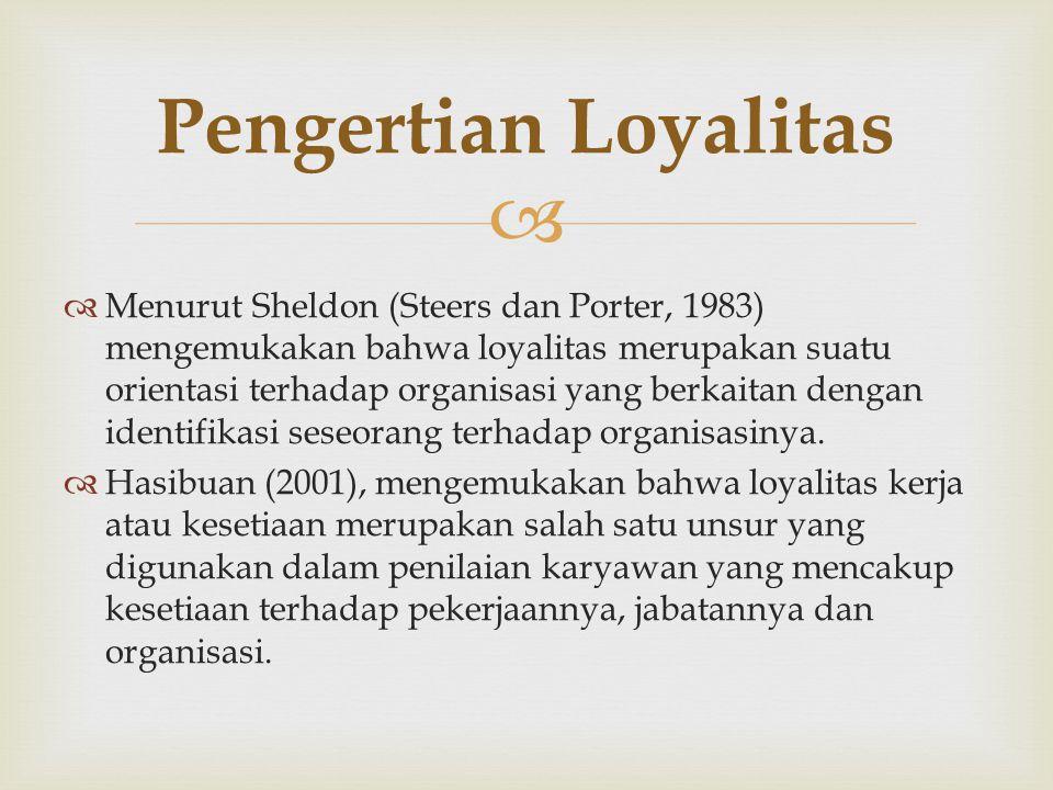  Menurut Sheldon (Steers dan Porter, 1983) mengemukakan bahwa loyalitas merupakan suatu orientasi terhadap organisasi yang berkaitan dengan identifikasi seseorang terhadap organisasinya.