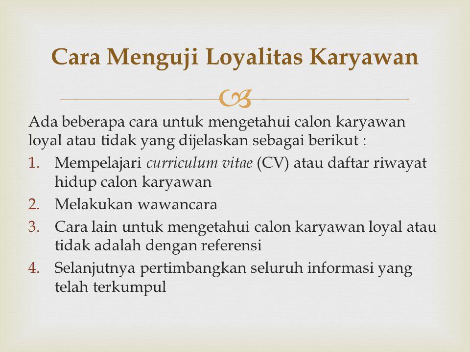  Ada beberapa cara untuk mengetahui calon karyawan loyal atau tidak yang dijelaskan sebagai berikut : 1.Mempelajari curriculum vitae (CV) atau daftar