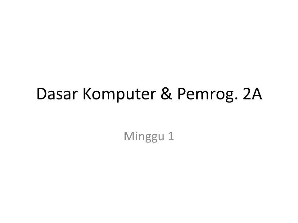 Dasar Komputer & Pemrog. 2A Minggu 1