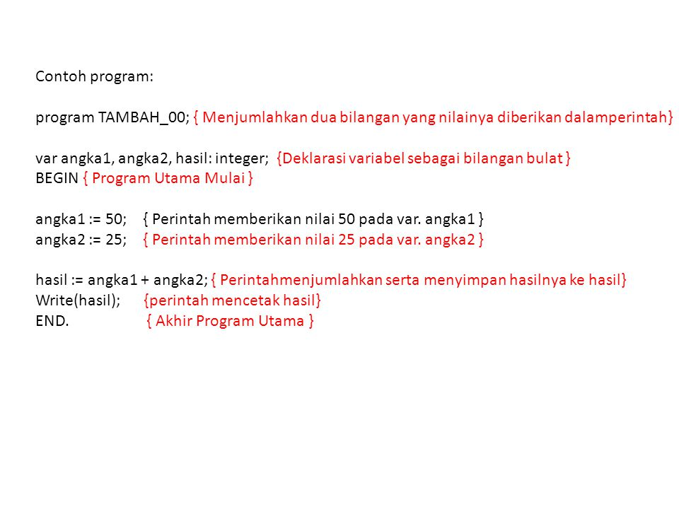 Contoh program: program TAMBAH_00; { Menjumlahkan dua bilangan yang nilainya diberikan dalamperintah} var angka1, angka2, hasil: integer; {Deklarasi variabel sebagai bilangan bulat } BEGIN { Program Utama Mulai } angka1 := 50; { Perintah memberikan nilai 50 pada var.