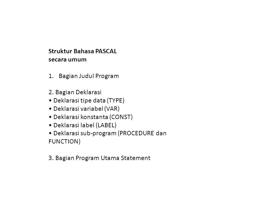 Struktur Bahasa PASCAL secara umum 1.Bagian Judul Program 2. Bagian Deklarasi Deklarasi tipe data (TYPE) Deklarasi variabel (VAR) Deklarasi konstanta