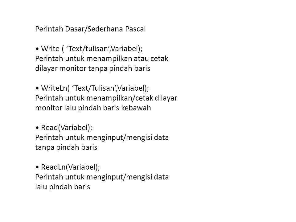 Perintah Dasar/Sederhana Pascal Write ( 'Text/tulisan',Variabel); Perintah untuk menampilkan atau cetak dilayar monitor tanpa pindah baris WriteLn( 'Text/Tulisan',Variabel); Perintah untuk menampilkan/cetak dilayar monitor lalu pindah baris kebawah Read(Variabel); Perintah untuk menginput/mengisi data tanpa pindah baris ReadLn(Variabel); Perintah untuk menginput/mengisi data lalu pindah baris