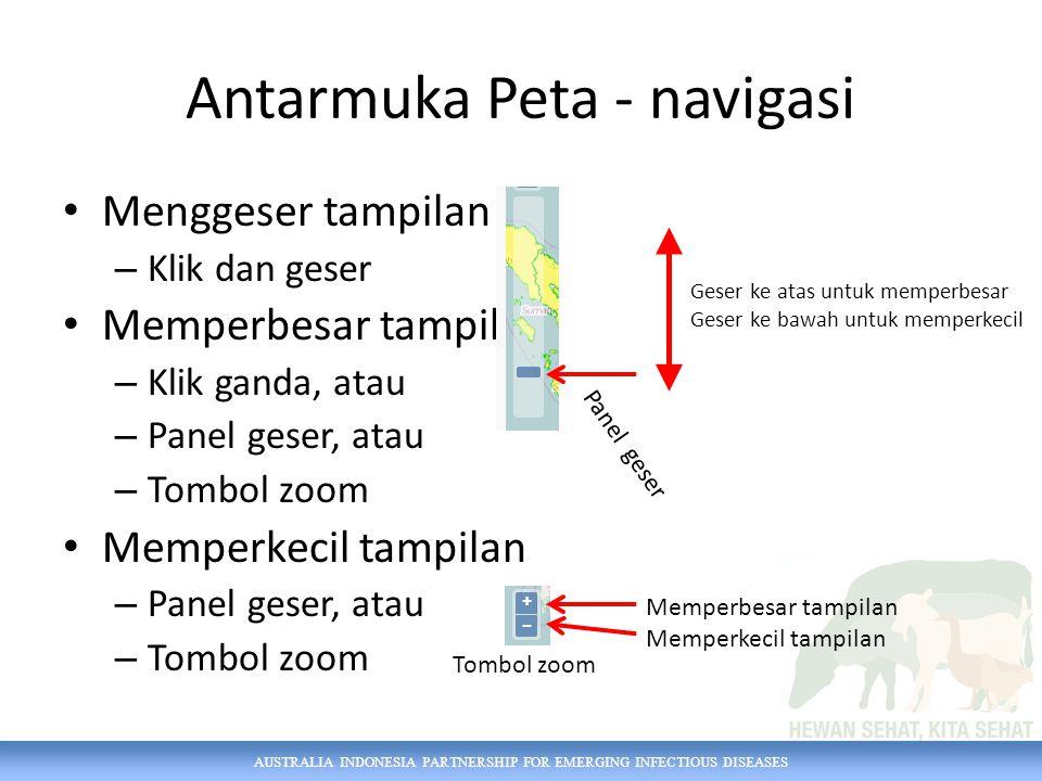 AUSTRALIA INDONESIA PARTNERSHIP FOR EMERGING INFECTIOUS DISEASES Antarmuka Peta - navigasi Menggeser tampilan – Klik dan geser Memperbesar tampilan – Klik ganda, atau – Panel geser, atau – Tombol zoom Memperkecil tampilan – Panel geser, atau – Tombol zoom Geser ke atas untuk memperbesar Geser ke bawah untuk memperkecil Panel geser Tombol zoom Memperbesar tampilan Memperkecil tampilan