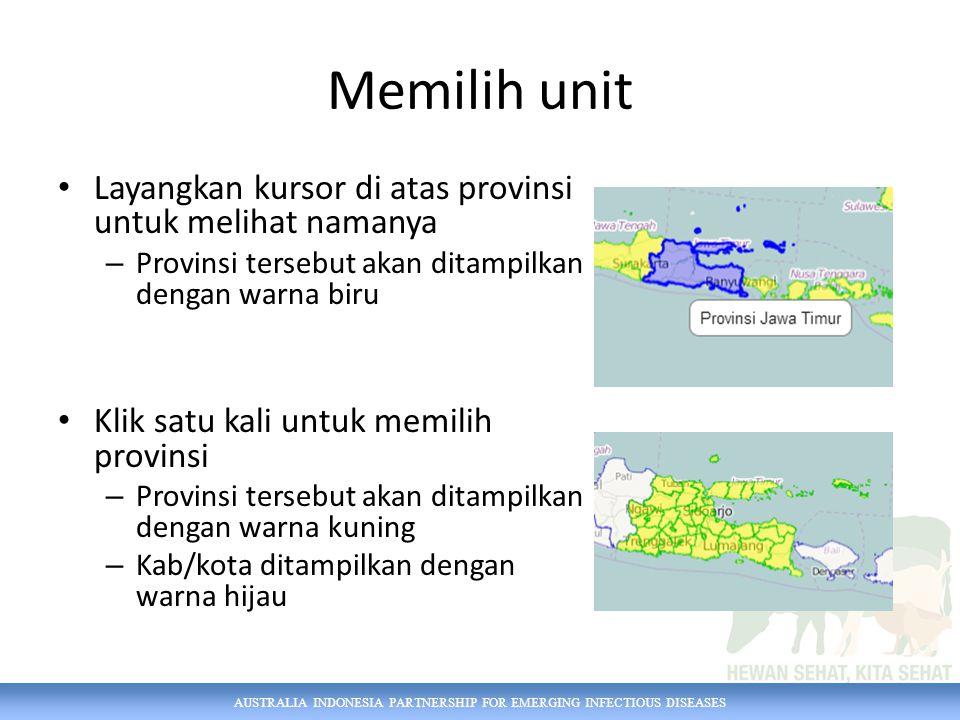 AUSTRALIA INDONESIA PARTNERSHIP FOR EMERGING INFECTIOUS DISEASES Memilih unit Layangkan kursor di atas provinsi untuk melihat namanya – Provinsi tersebut akan ditampilkan dengan warna biru Klik satu kali untuk memilih provinsi – Provinsi tersebut akan ditampilkan dengan warna kuning – Kab/kota ditampilkan dengan warna hijau