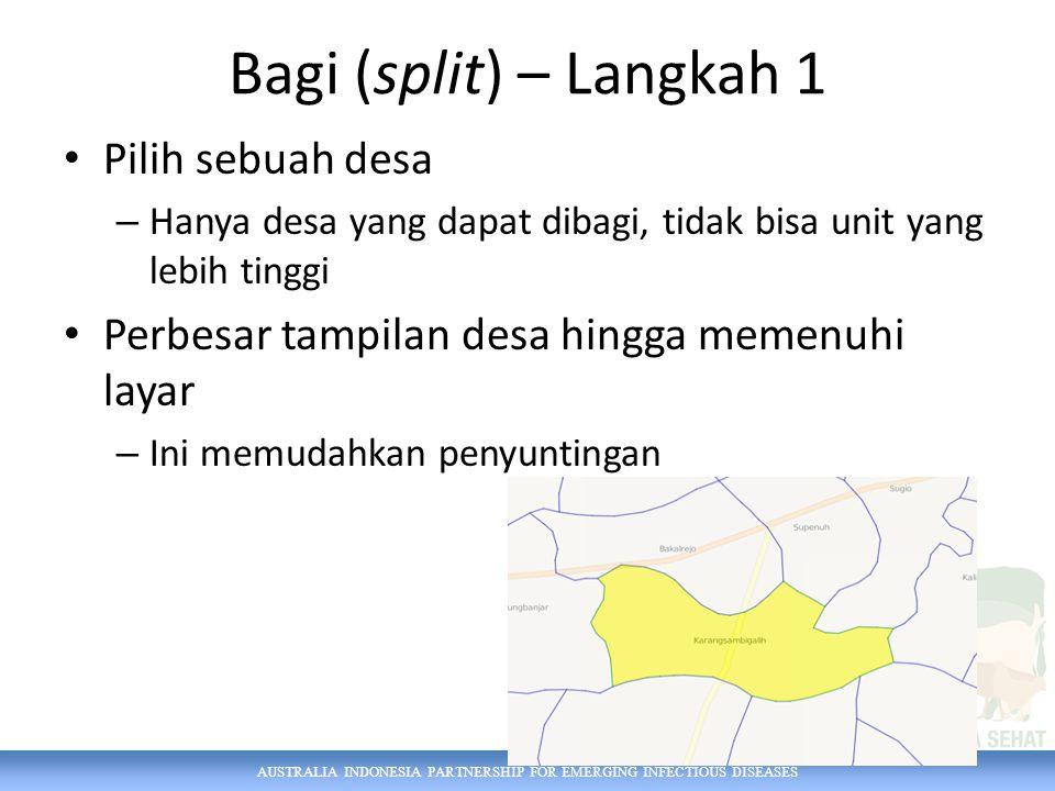 AUSTRALIA INDONESIA PARTNERSHIP FOR EMERGING INFECTIOUS DISEASES Bagi (split) – Langkah 1 Pilih sebuah desa – Hanya desa yang dapat dibagi, tidak bisa unit yang lebih tinggi Perbesar tampilan desa hingga memenuhi layar – Ini memudahkan penyuntingan