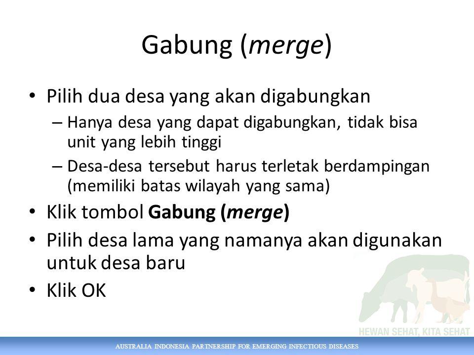 AUSTRALIA INDONESIA PARTNERSHIP FOR EMERGING INFECTIOUS DISEASES Gabung (merge) Pilih dua desa yang akan digabungkan – Hanya desa yang dapat digabungkan, tidak bisa unit yang lebih tinggi – Desa-desa tersebut harus terletak berdampingan (memiliki batas wilayah yang sama) Klik tombol Gabung (merge) Pilih desa lama yang namanya akan digunakan untuk desa baru Klik OK