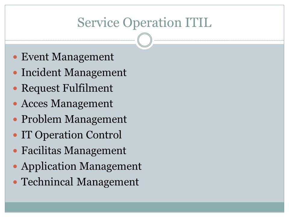 Service Operation ITIL Event Management Incident Management Request Fulfilment Acces Management Problem Management IT Operation Control Facilitas Management Application Management Technincal Management