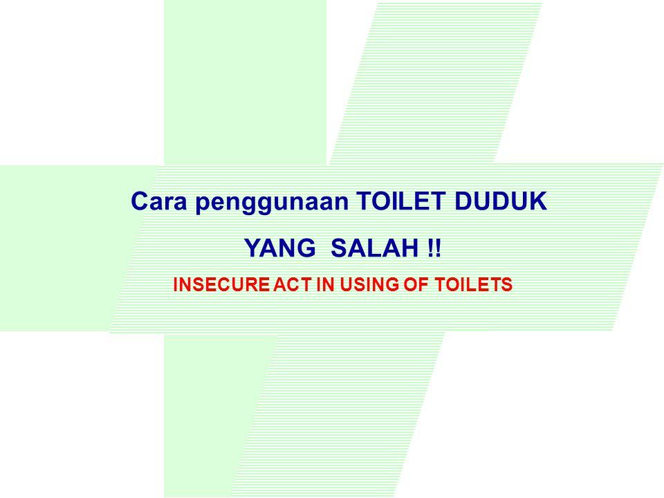 KECELAKAAN DI TOILET ACCIDENT WITH TOILET Banyak orang ketika harus mempergunakan LAVATORY UMUM, terpaksa naik dan jongkok di atas WC DUDUK, untuk menghindari kontak langsung dengan bagian yang kotor.