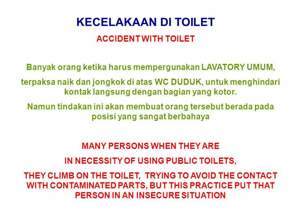 KECELAKAAN DI TOILET ACCIDENT WITH TOILET Banyak orang ketika harus mempergunakan LAVATORY UMUM, terpaksa naik dan jongkok di atas WC DUDUK, untuk men