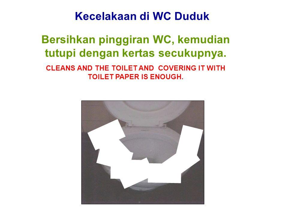 Kecelakaan di WC Duduk Bersihkan pinggiran WC, kemudian tutupi dengan kertas secukupnya. CLEANS AND THE TOILET AND COVERING IT WITH TOILET PAPER IS EN