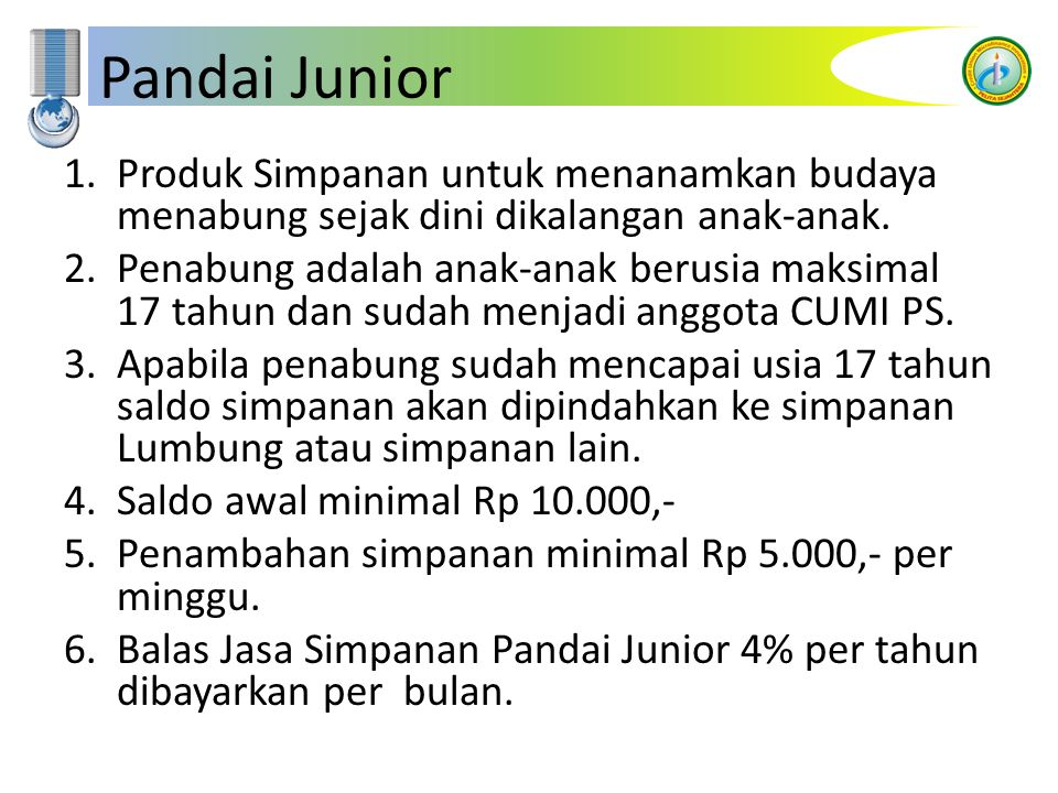Pandai Junior 1.Produk Simpanan untuk menanamkan budaya menabung sejak dini dikalangan anak-anak. 2.Penabung adalah anak-anak berusia maksimal 17 tahu