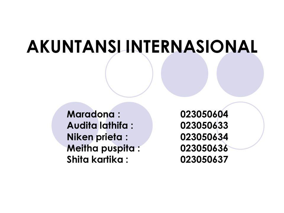 AKUNTANSI INTERNASIONAL Maradona :023050604 Audita lathifa :023050633 Niken prieta :023050634 Meitha puspita :023050636 Shita kartika :023050637