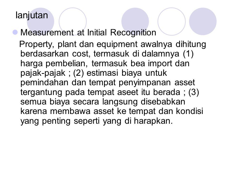 lanjutan Measurement at Initial Recognition Property, plant dan equipment awalnya dihitung berdasarkan cost, termasuk di dalamnya (1) harga pembelian,