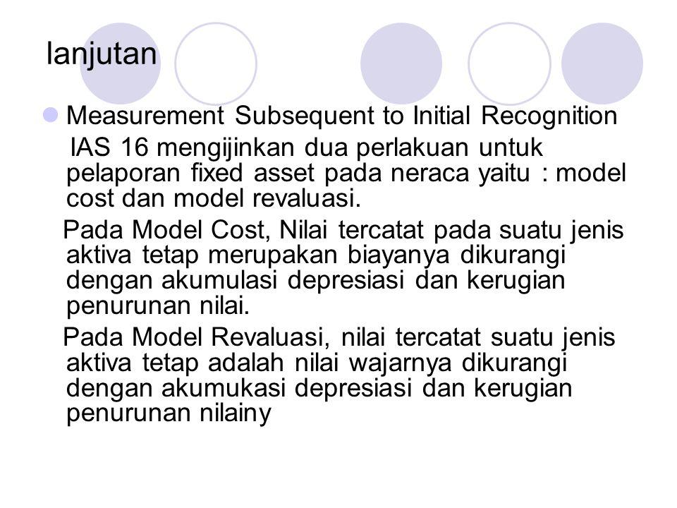 lanjutan Measurement Subsequent to Initial Recognition IAS 16 mengijinkan dua perlakuan untuk pelaporan fixed asset pada neraca yaitu : model cost dan