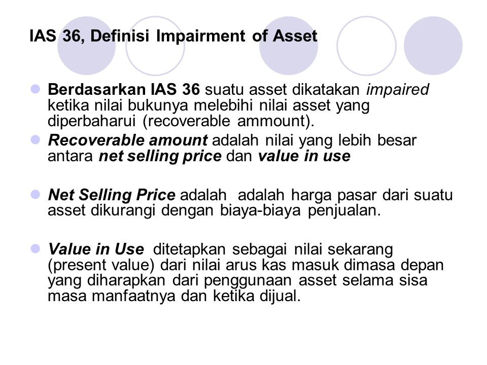 IAS 36, Definisi Impairment of Asset Berdasarkan IAS 36 suatu asset dikatakan impaired ketika nilai bukunya melebihi nilai asset yang diperbaharui (re