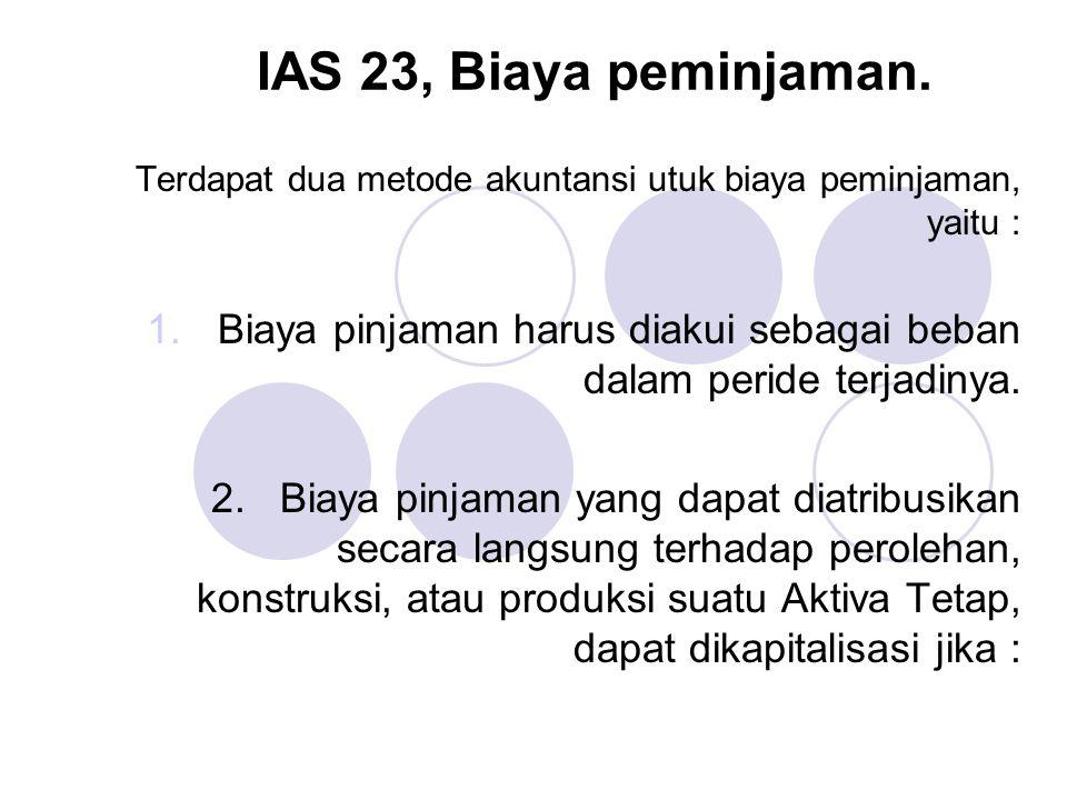 IAS 23, Biaya peminjaman. Terdapat dua metode akuntansi utuk biaya peminjaman, yaitu : 1.Biaya pinjaman harus diakui sebagai beban dalam peride terjad