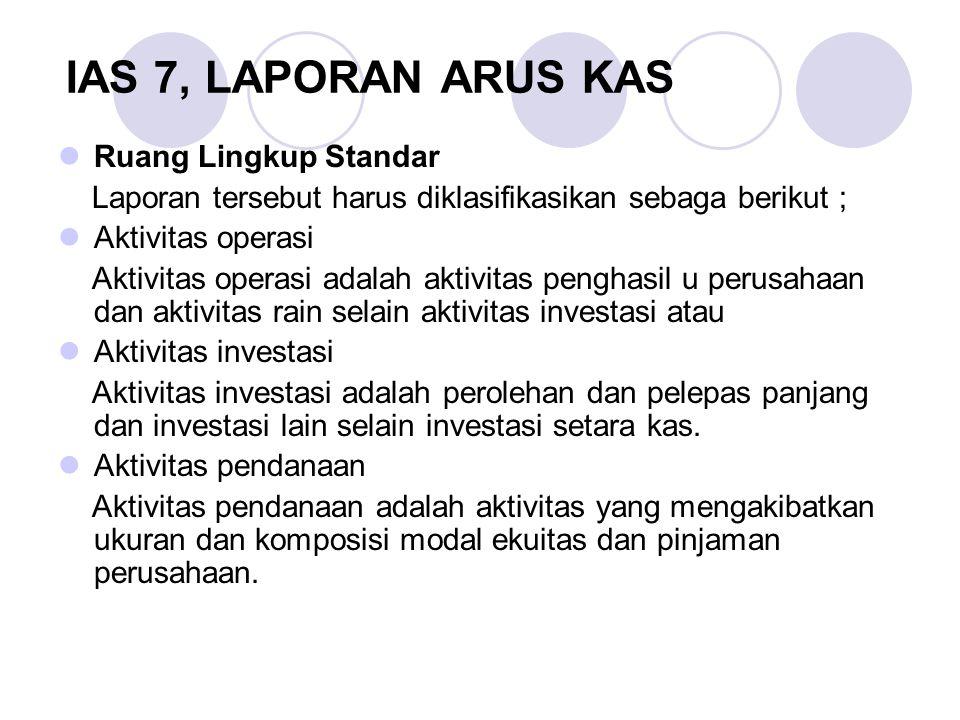 IAS 7, LAPORAN ARUS KAS Ruang Lingkup Standar Laporan tersebut harus diklasifikasikan sebaga berikut ; Aktivitas operasi Aktivitas operasi adalah akti