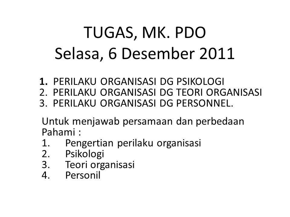 TUGAS, MK. PDO Selasa, 6 Desember 2011 1. PERILAKU ORGANISASI DG PSIKOLOGI 2.