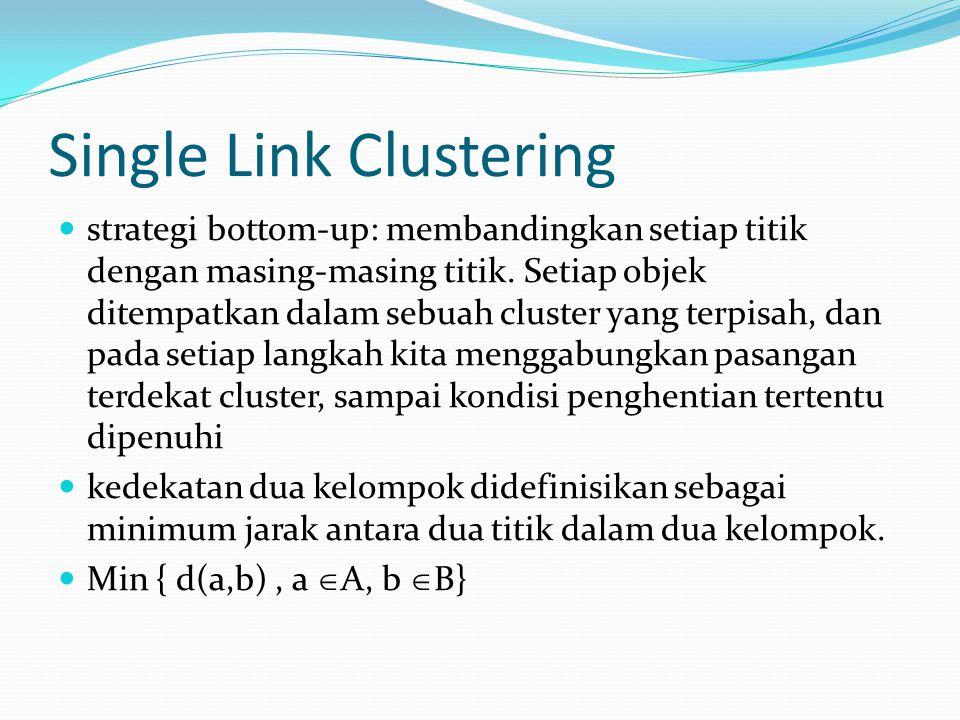 Single Link Clustering strategi bottom-up: membandingkan setiap titik dengan masing-masing titik. Setiap objek ditempatkan dalam sebuah cluster yang t