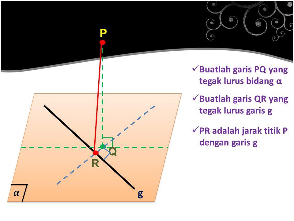. P g Buatlah garis PQ yang tegak lurus bidang α Buatlah garis QR yang tegak lurus garis g. Q PR adalah jarak titik P dengan garis g. R