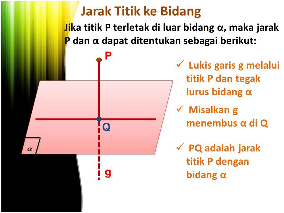 Jarak Titik ke Bidang Jika titik P terletak di luar bidang α, maka jarak P dan α dapat ditentukan sebagai berikut:. P Lukis garis g melalui titik P da