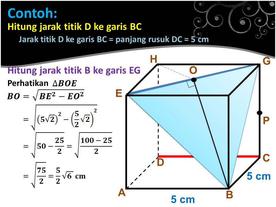 Contoh: A B C D E F G H 5 cm. P Hitung jarak titik D ke garis BC Jarak titik D ke garis BC = panjang rusuk DC = 5 cm Hitung jarak titik B ke garis EG