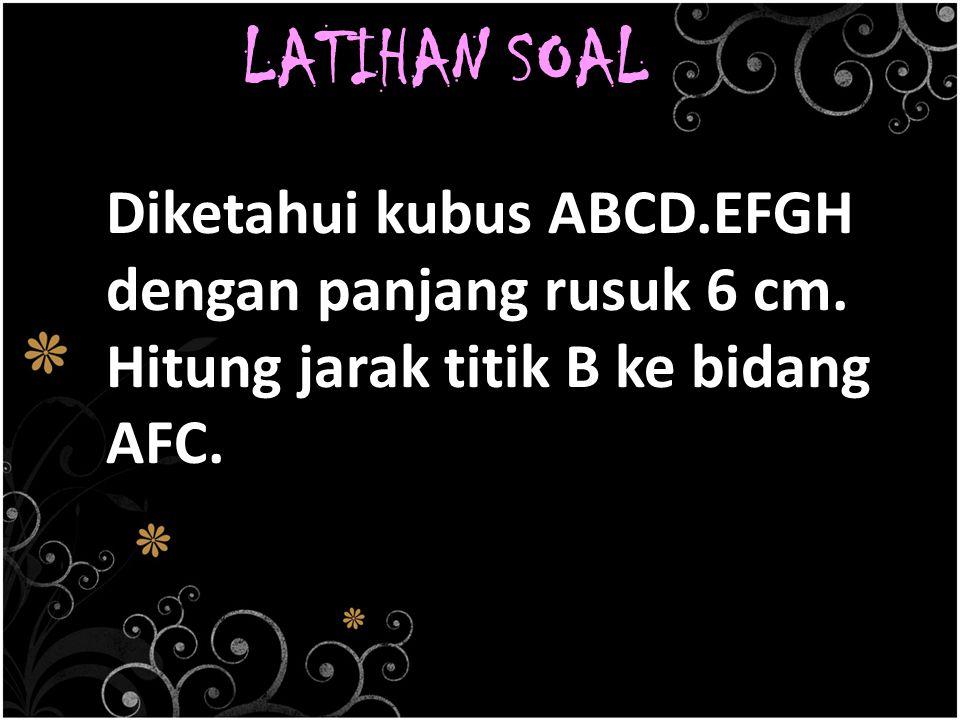 LATIHAN SOAL Diketahui kubus ABCD.EFGH dengan panjang rusuk 6 cm. Hitung jarak titik B ke bidang AFC.