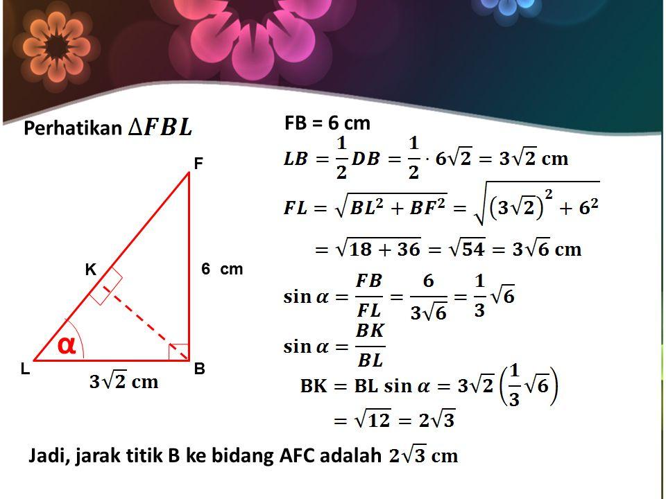 Perhatikan LB F K α 6 cm FB = 6 cm Jadi, jarak titik B ke bidang AFC adalah