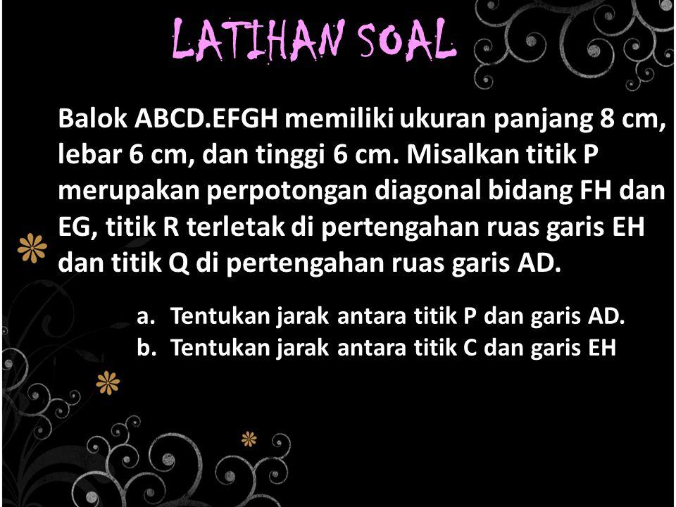 LATIHAN SOAL Balok ABCD.EFGH memiliki ukuran panjang 8 cm, lebar 6 cm, dan tinggi 6 cm. Misalkan titik P merupakan perpotongan diagonal bidang FH dan