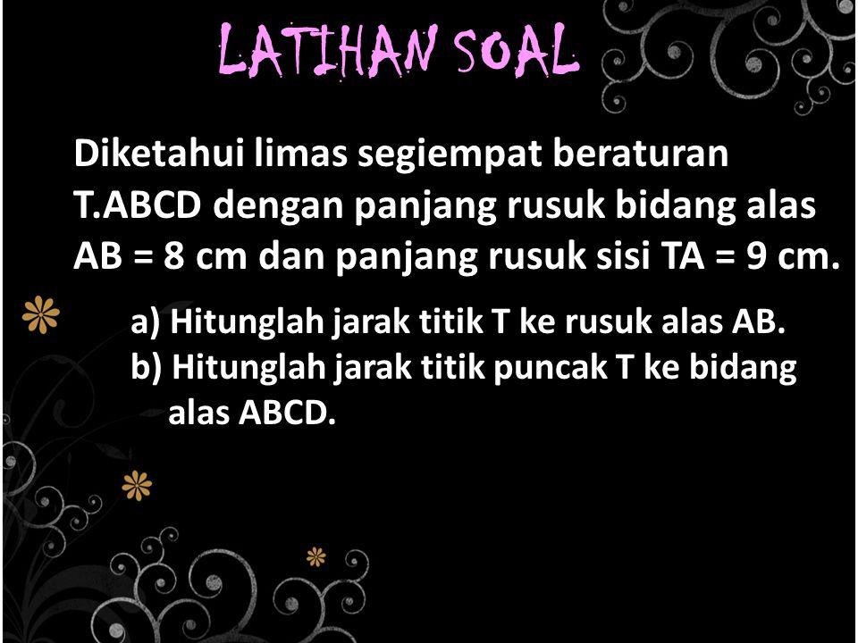 LATIHAN SOAL Diketahui limas segiempat beraturan T.ABCD dengan panjang rusuk bidang alas AB = 8 cm dan panjang rusuk sisi TA = 9 cm. a) Hitunglah jara