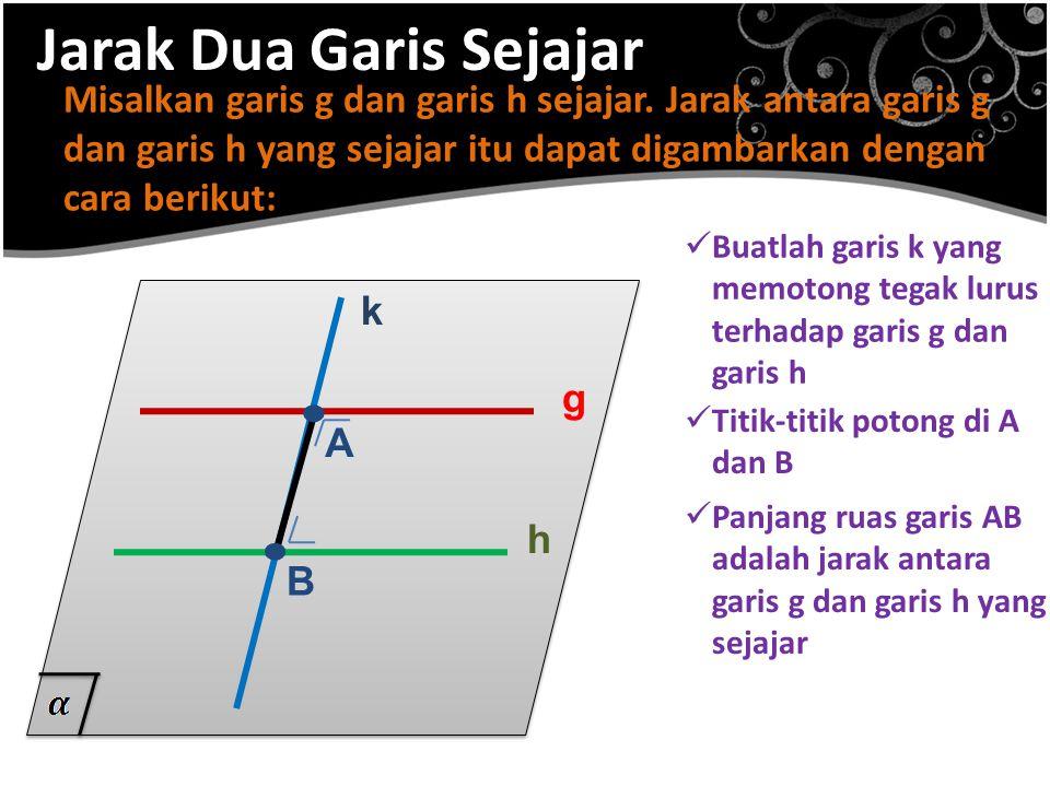 Jarak Dua Garis Sejajar Misalkan garis g dan garis h sejajar. Jarak antara garis g dan garis h yang sejajar itu dapat digambarkan dengan cara berikut: